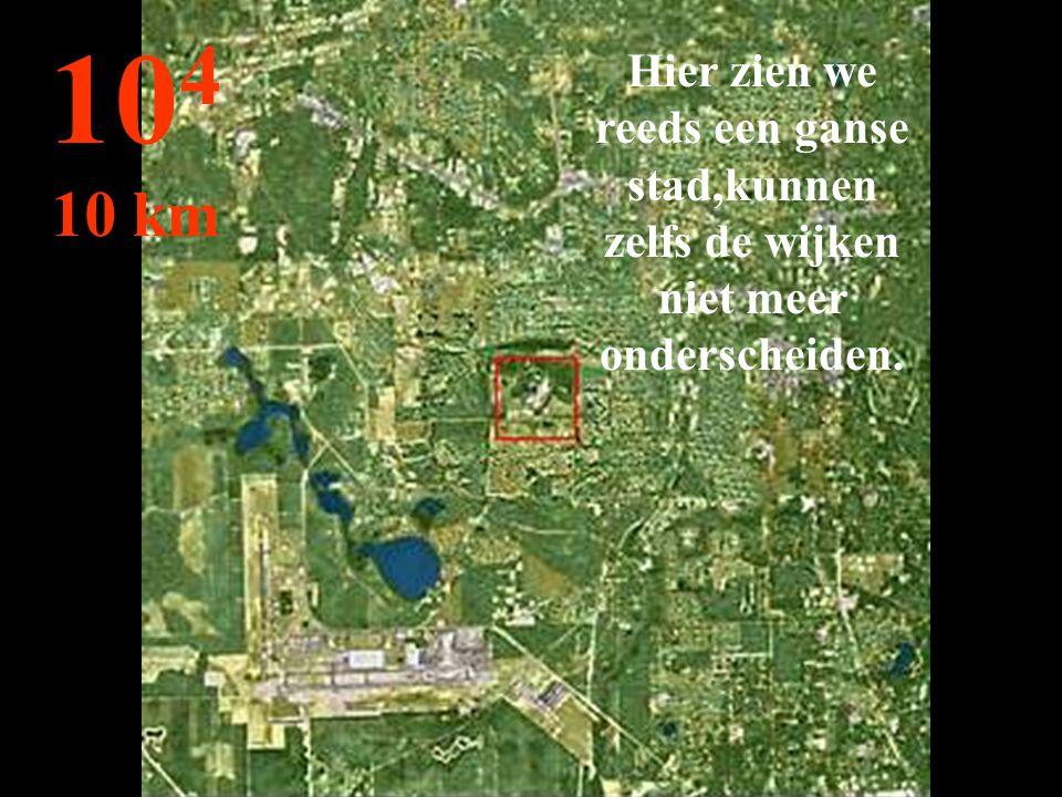104 10 km Hier zien we reeds een ganse stad,kunnen zelfs de wijken niet meer onderscheiden.