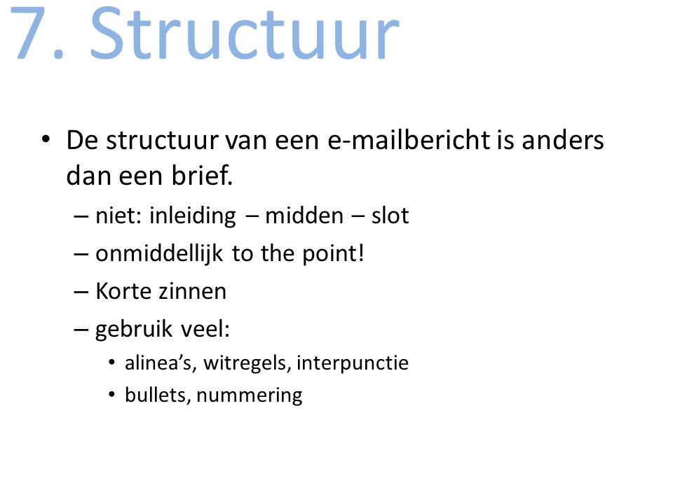 7. Structuur De structuur van een e-mailbericht is anders dan een brief. niet: inleiding – midden – slot.