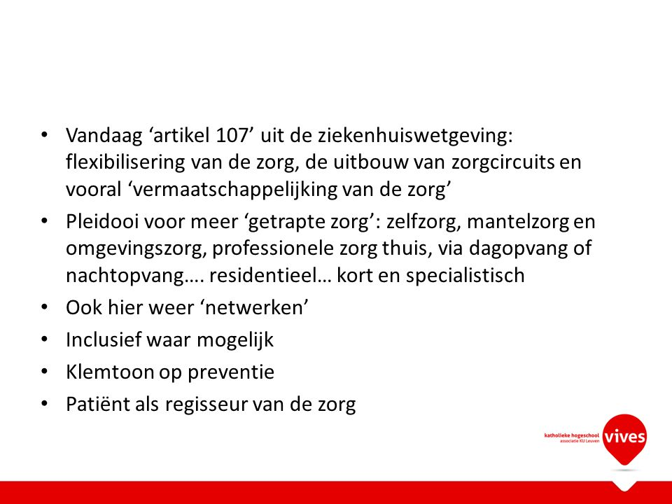 Vandaag 'artikel 107' uit de ziekenhuiswetgeving: flexibilisering van de zorg, de uitbouw van zorgcircuits en vooral 'vermaatschappelijking van de zorg'