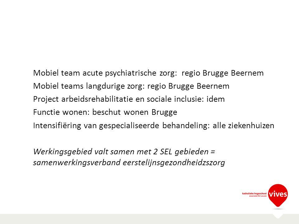 Mobiel team acute psychiatrische zorg: regio Brugge Beernem Mobiel teams langdurige zorg: regio Brugge Beernem Project arbeidsrehabilitatie en sociale inclusie: idem Functie wonen: beschut wonen Brugge Intensifiëring van gespecialiseerde behandeling: alle ziekenhuizen Werkingsgebied valt samen met 2 SEL gebieden = samenwerkingsverband eerstelijnsgezondheidzszorg