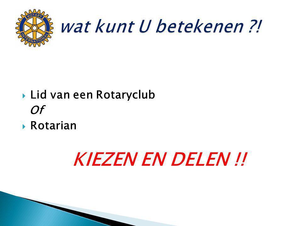 KIEZEN EN DELEN !! wat kunt U betekenen ! Lid van een Rotaryclub Of