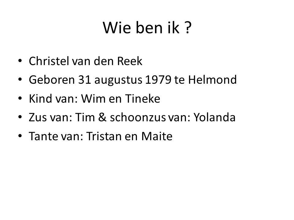 Wie ben ik Christel van den Reek Geboren 31 augustus 1979 te Helmond