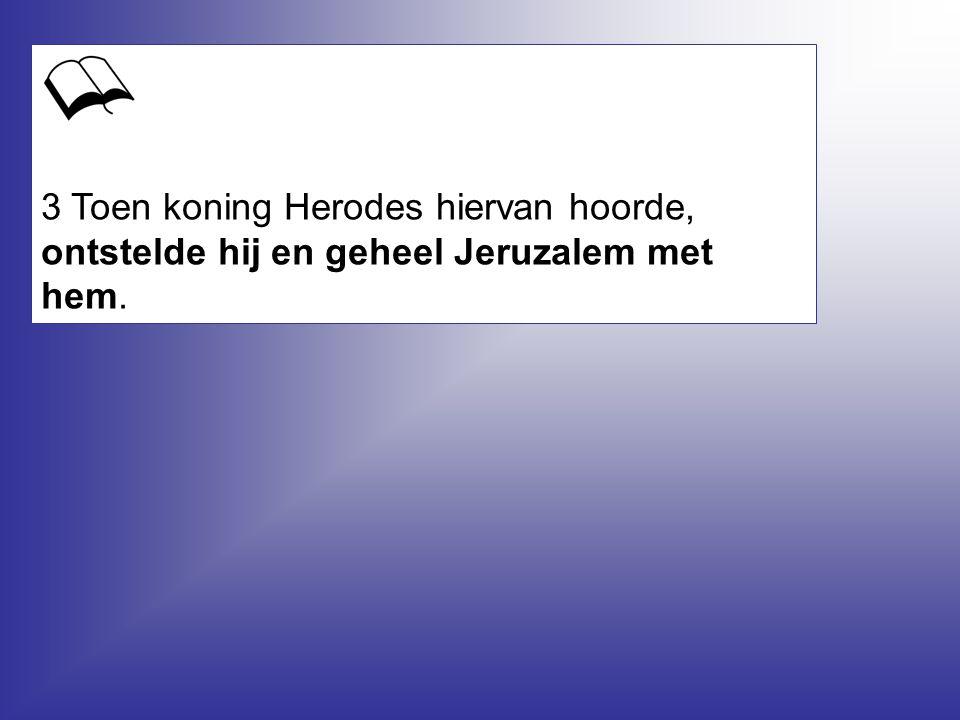 3 Toen koning Herodes hiervan hoorde, ontstelde hij en geheel Jeruzalem met hem.