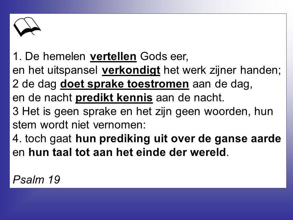 1. De hemelen vertellen Gods eer, en het uitspansel verkondigt het werk zijner handen;