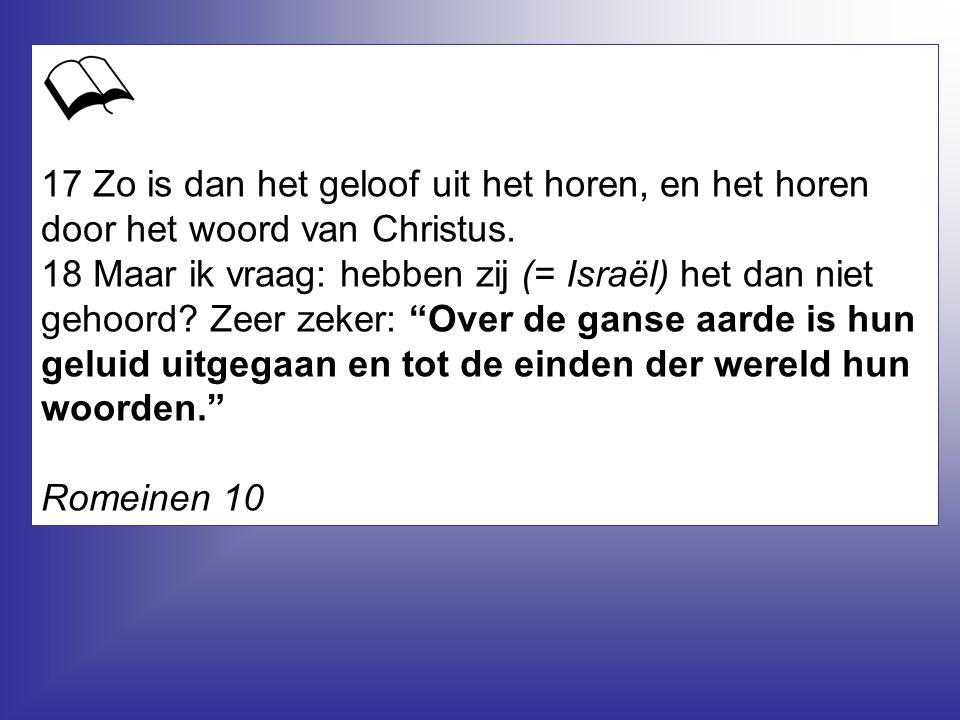 17 Zo is dan het geloof uit het horen, en het horen door het woord van Christus. 18 Maar ik vraag: hebben zij (= Israël) het dan niet gehoord Zeer zeker: Over de ganse aarde is hun geluid uitgegaan en tot de einden der wereld hun woorden.