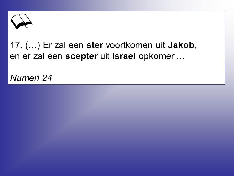 17. (…) Er zal een ster voortkomen uit Jakob, en er zal een scepter uit Israel opkomen…