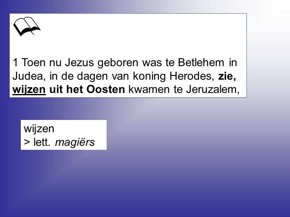 1 Toen nu Jezus geboren was te Betlehem in Judea, in de dagen van koning Herodes, zie, wijzen uit het Oosten kwamen te Jeruzalem,