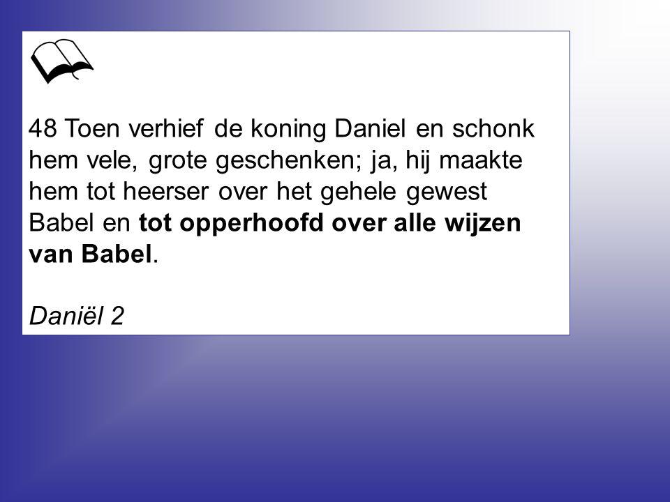 48 Toen verhief de koning Daniel en schonk hem vele, grote geschenken; ja, hij maakte hem tot heerser over het gehele gewest Babel en tot opperhoofd over alle wijzen van Babel.