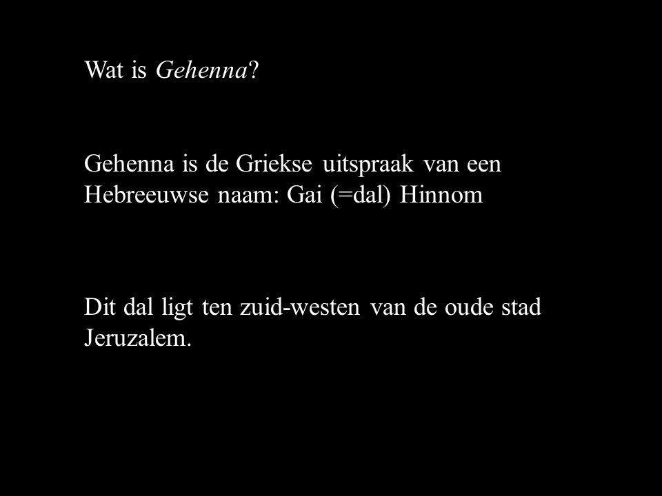 Wat is Gehenna. Gehenna is de Griekse uitspraak van een Hebreeuwse naam: Gai (=dal) Hinnom.