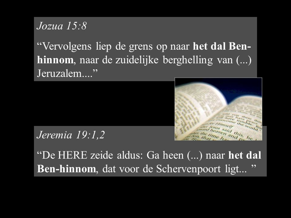 Jozua 15:8 Vervolgens liep de grens op naar het dal Ben-hinnom, naar de zuidelijke berghelling van (...) Jeruzalem....