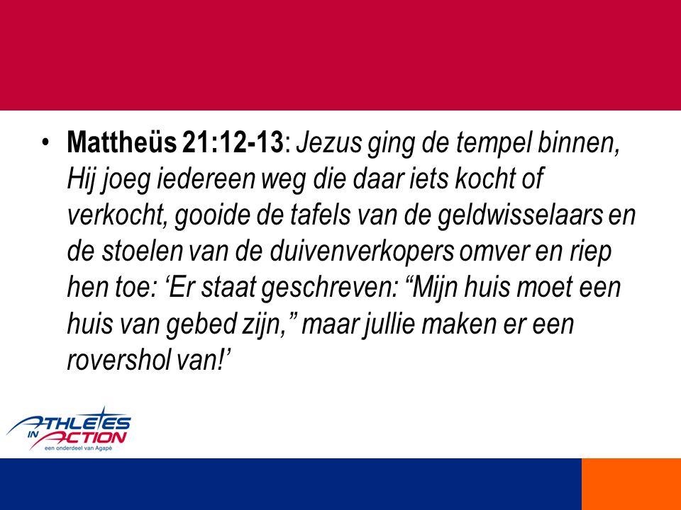Mattheüs 21:12-13: Jezus ging de tempel binnen, Hij joeg iedereen weg die daar iets kocht of verkocht, gooide de tafels van de geldwisselaars en de stoelen van de duivenverkopers omver en riep hen toe: 'Er staat geschreven: Mijn huis moet een huis van gebed zijn, maar jullie maken er een rovershol van!'
