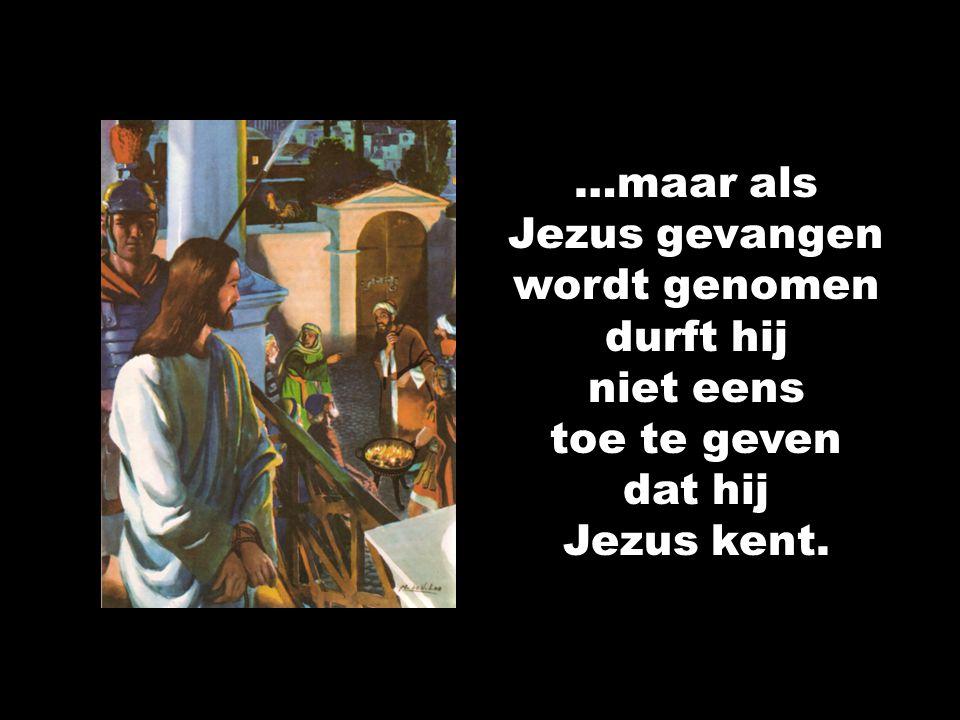 …maar als Jezus gevangen wordt genomen durft hij niet eens toe te geven dat hij Jezus kent.