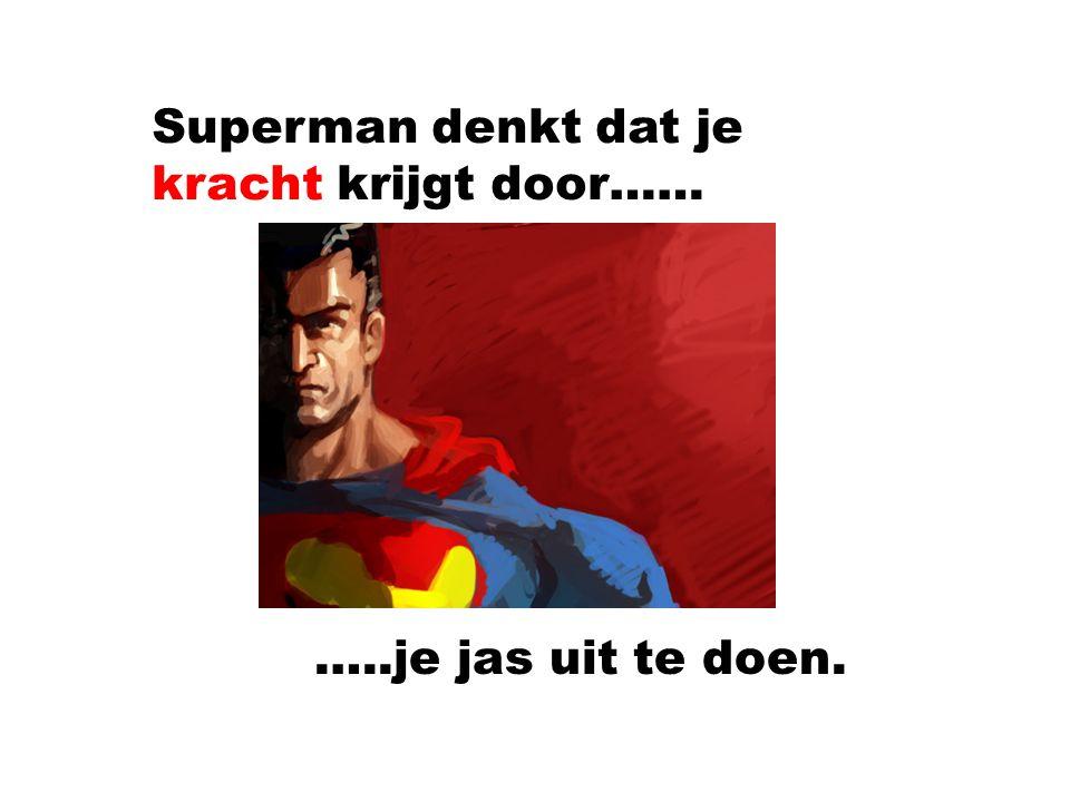 Superman denkt dat je kracht krijgt door…… …..je jas uit te doen.