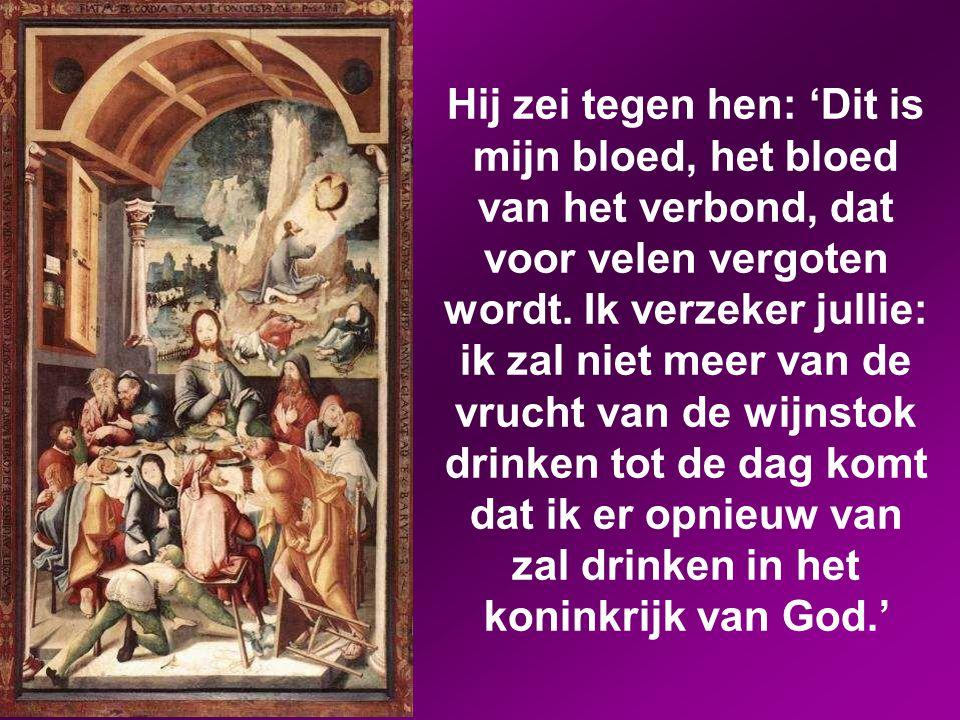 Hij zei tegen hen: 'Dit is mijn bloed, het bloed van het verbond, dat voor velen vergoten wordt.