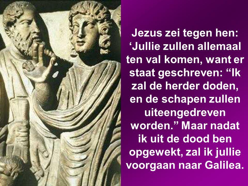 Jezus zei tegen hen: 'Jullie zullen allemaal ten val komen, want er staat geschreven: Ik zal de herder doden, en de schapen zullen uiteengedreven worden. Maar nadat ik uit de dood ben opgewekt, zal ik jullie voorgaan naar Galilea.