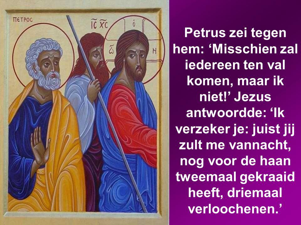 Petrus zei tegen hem: 'Misschien zal iedereen ten val komen, maar ik niet!' Jezus antwoordde: 'Ik verzeker je: juist jij zult me vannacht, nog voor de haan tweemaal gekraaid heeft, driemaal verloochenen.'