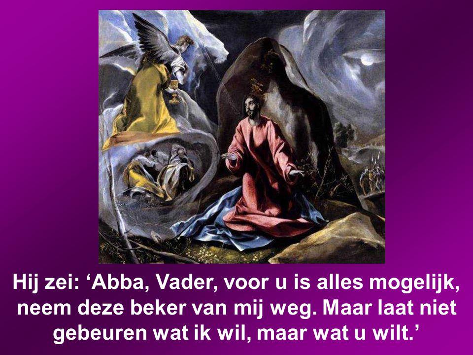 Hij zei: 'Abba, Vader, voor u is alles mogelijk, neem deze beker van mij weg.
