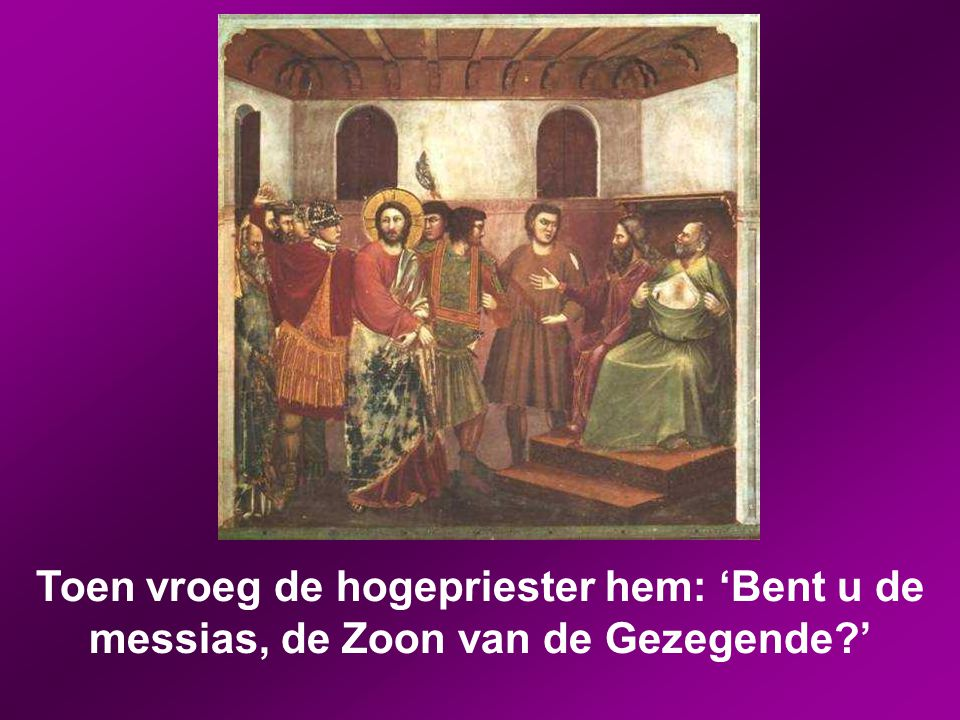 Toen vroeg de hogepriester hem: 'Bent u de messias, de Zoon van de Gezegende '