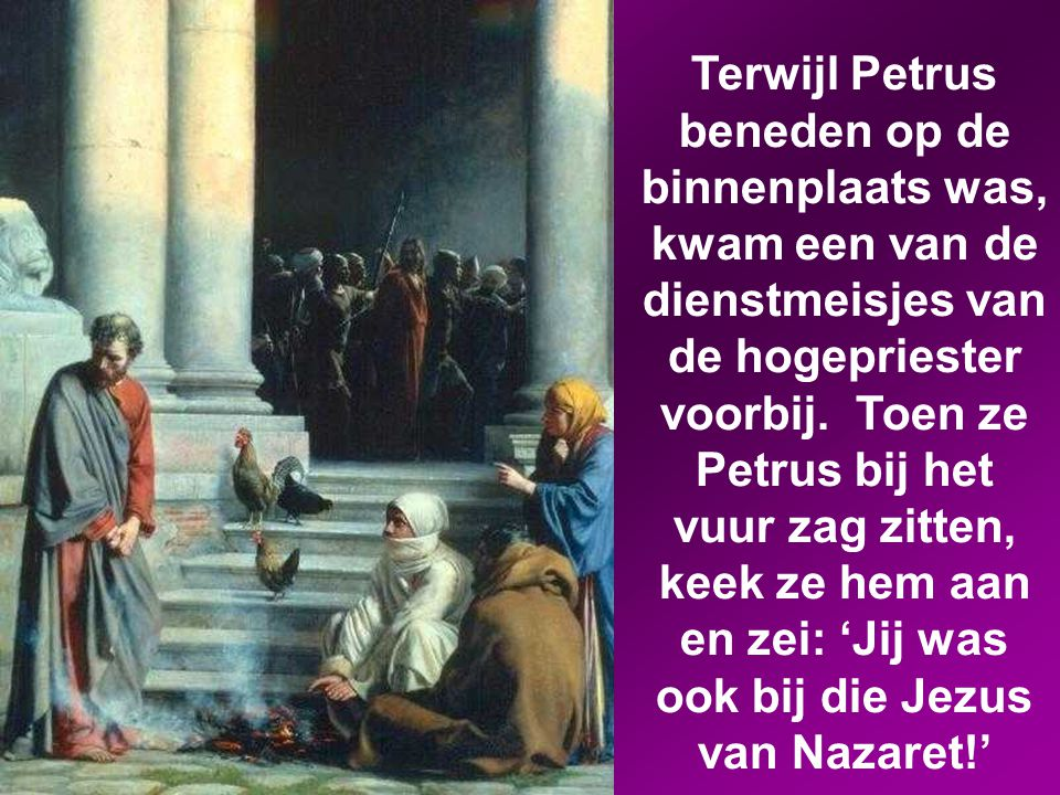 Terwijl Petrus beneden op de binnenplaats was, kwam een van de dienstmeisjes van de hogepriester voorbij.
