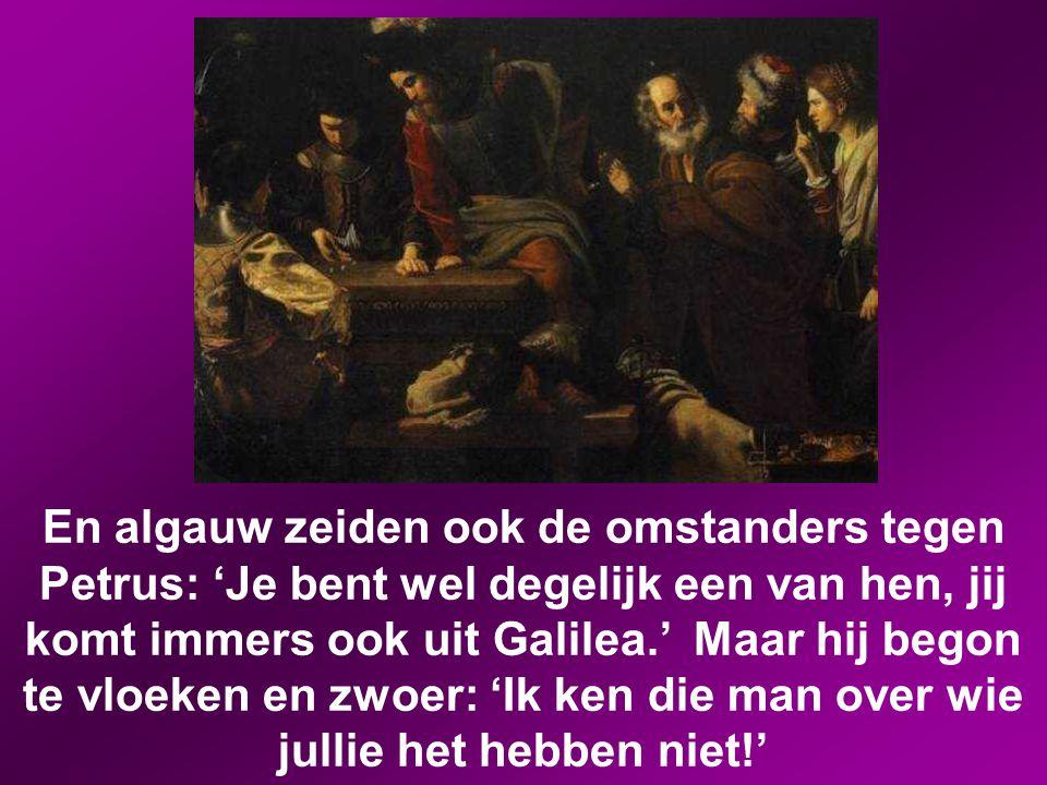 En algauw zeiden ook de omstanders tegen Petrus: 'Je bent wel degelijk een van hen, jij komt immers ook uit Galilea.' Maar hij begon te vloeken en zwoer: 'Ik ken die man over wie jullie het hebben niet!'