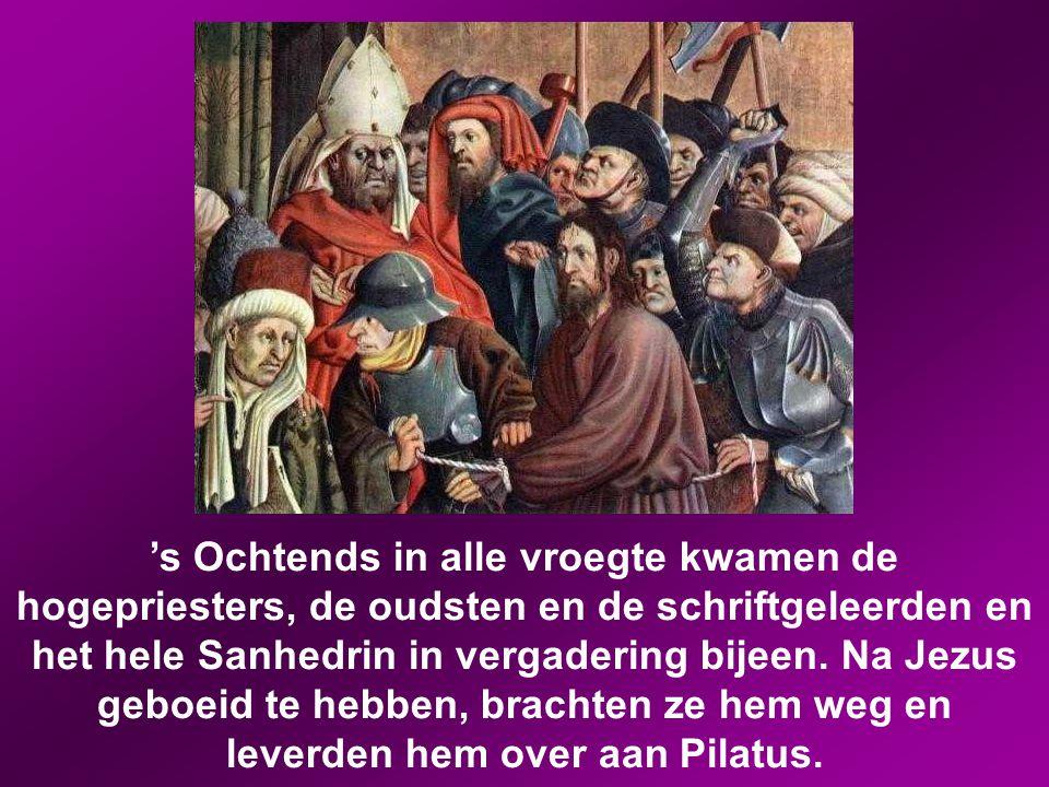 's Ochtends in alle vroegte kwamen de hogepriesters, de oudsten en de schriftgeleerden en het hele Sanhedrin in vergadering bijeen.