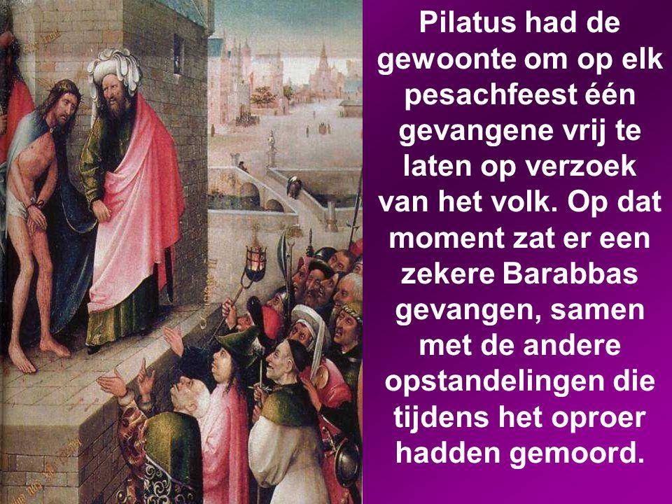Pilatus had de gewoonte om op elk pesachfeest één gevangene vrij te laten op verzoek van het volk.