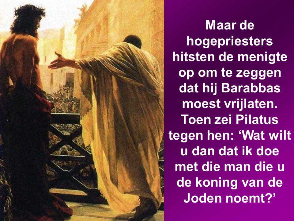 Maar de hogepriesters hitsten de menigte op om te zeggen dat hij Barabbas moest vrijlaten.