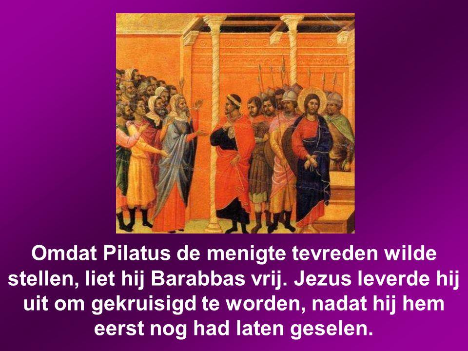 Omdat Pilatus de menigte tevreden wilde stellen, liet hij Barabbas vrij.