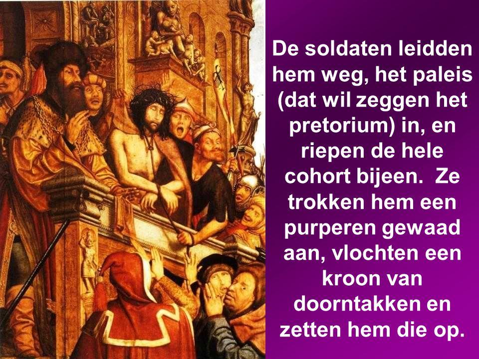 De soldaten leidden hem weg, het paleis (dat wil zeggen het pretorium) in, en riepen de hele cohort bijeen.