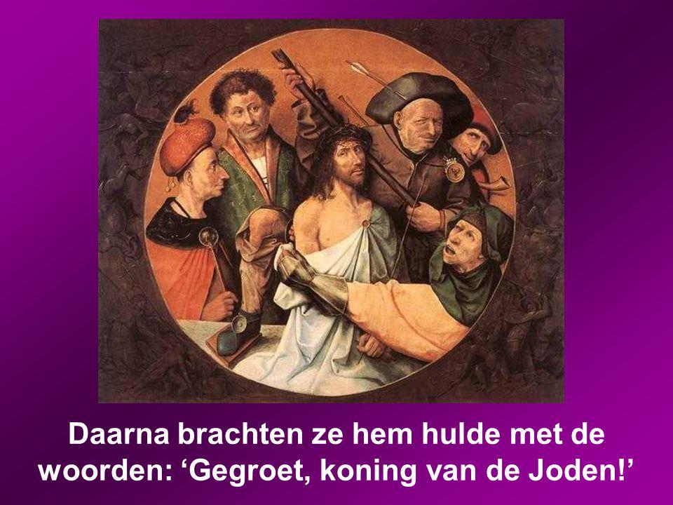 Daarna brachten ze hem hulde met de woorden: 'Gegroet, koning van de Joden!'