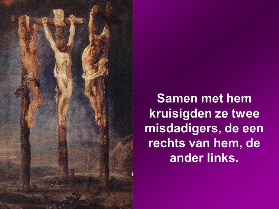Samen met hem kruisigden ze twee misdadigers, de een rechts van hem, de ander links.
