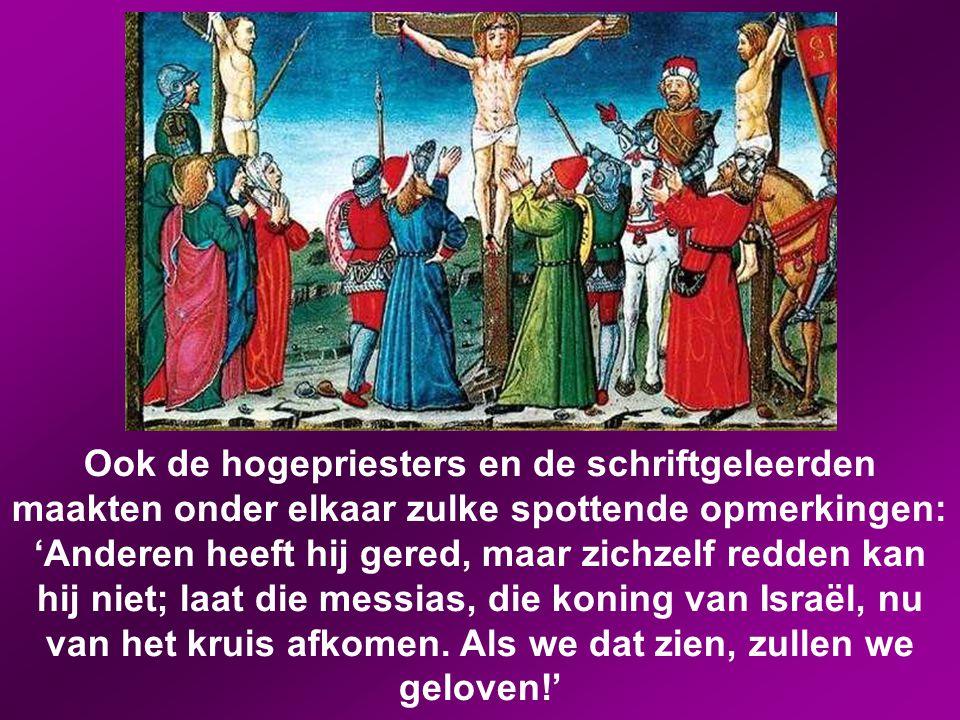 Ook de hogepriesters en de schriftgeleerden maakten onder elkaar zulke spottende opmerkingen: 'Anderen heeft hij gered, maar zichzelf redden kan hij niet; laat die messias, die koning van Israël, nu van het kruis afkomen.