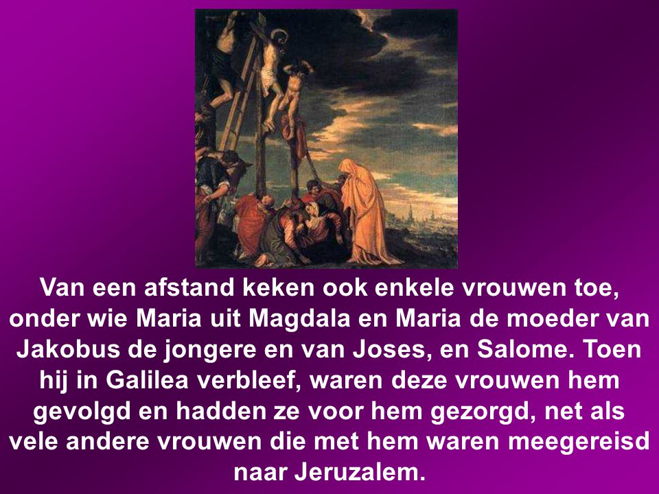 Van een afstand keken ook enkele vrouwen toe, onder wie Maria uit Magdala en Maria de moeder van Jakobus de jongere en van Joses, en Salome.