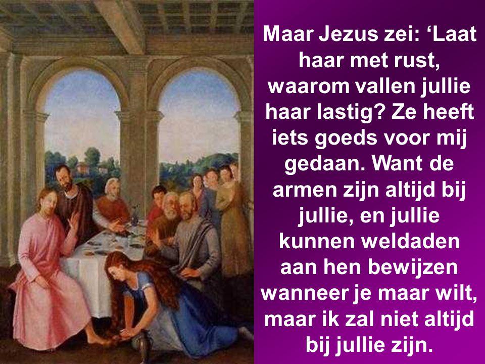 Maar Jezus zei: 'Laat haar met rust, waarom vallen jullie haar lastig