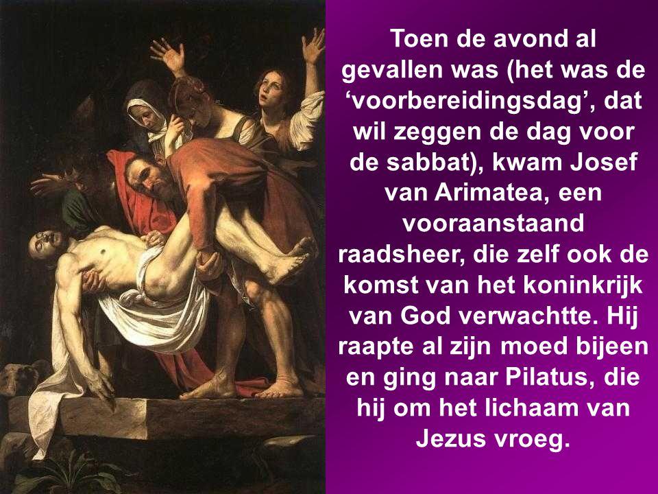 Toen de avond al gevallen was (het was de 'voorbereidingsdag', dat wil zeggen de dag voor de sabbat), kwam Josef van Arimatea, een vooraanstaand raadsheer, die zelf ook de komst van het koninkrijk van God verwachtte.