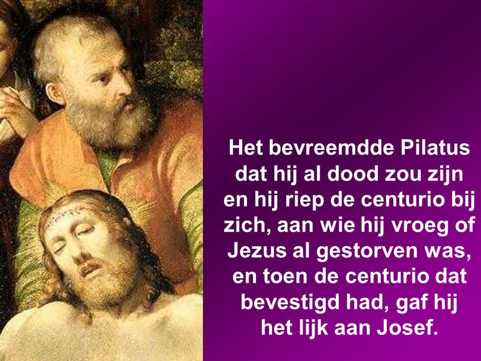 Het bevreemdde Pilatus dat hij al dood zou zijn en hij riep de centurio bij zich, aan wie hij vroeg of Jezus al gestorven was, en toen de centurio dat bevestigd had, gaf hij het lijk aan Josef.