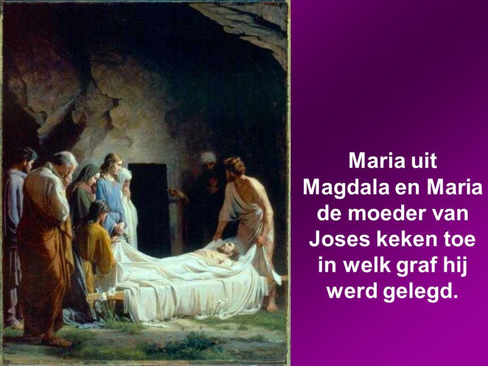 Maria uit Magdala en Maria de moeder van Joses keken toe in welk graf hij werd gelegd.