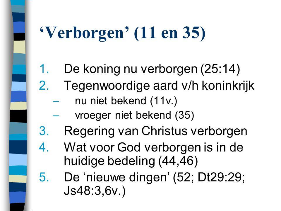 'Verborgen' (11 en 35) De koning nu verborgen (25:14)