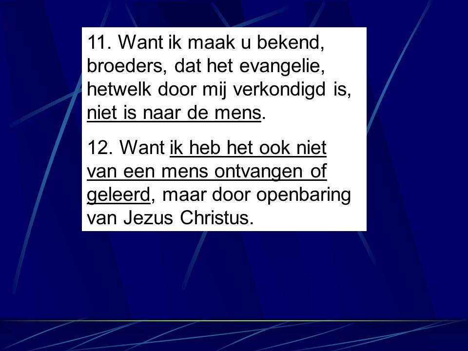 11. Want ik maak u bekend, broeders, dat het evangelie, hetwelk door mij verkondigd is, niet is naar de mens.