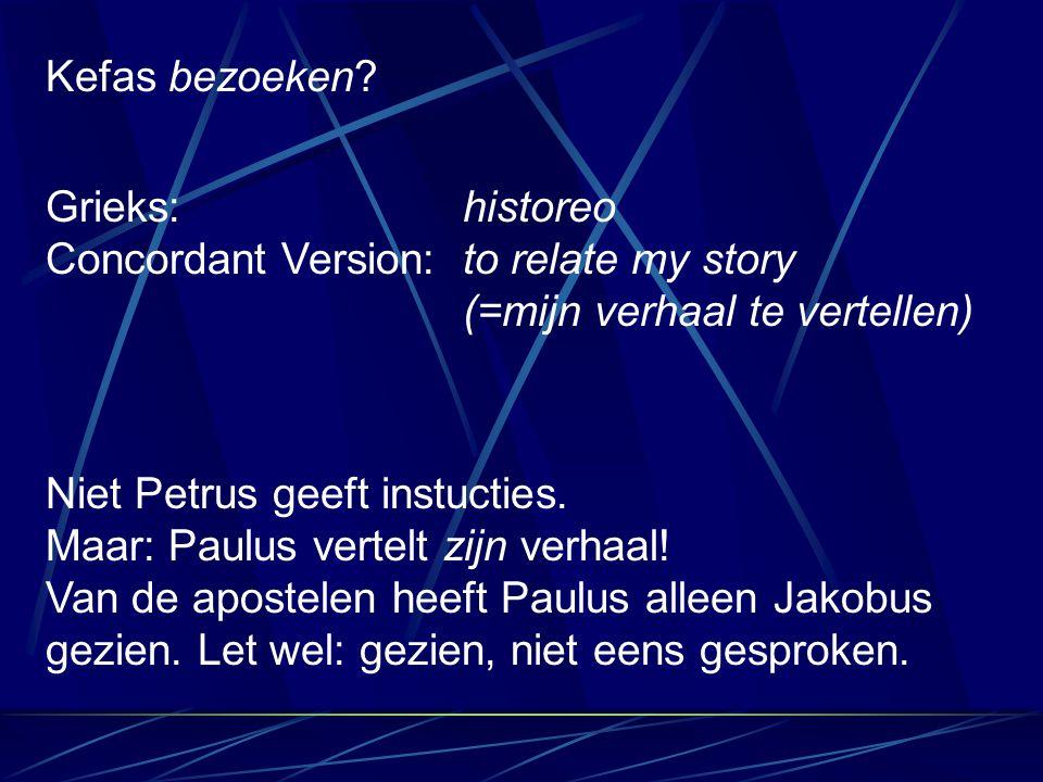 Kefas bezoeken Grieks: historeo Concordant Version: to relate my story (=mijn verhaal te vertellen)
