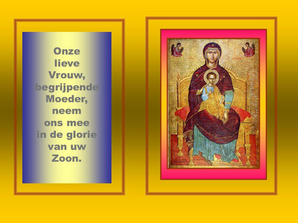 Onze lieve Vrouw, begrijpende Moeder, neem ons mee in de glorie van uw Zoon.