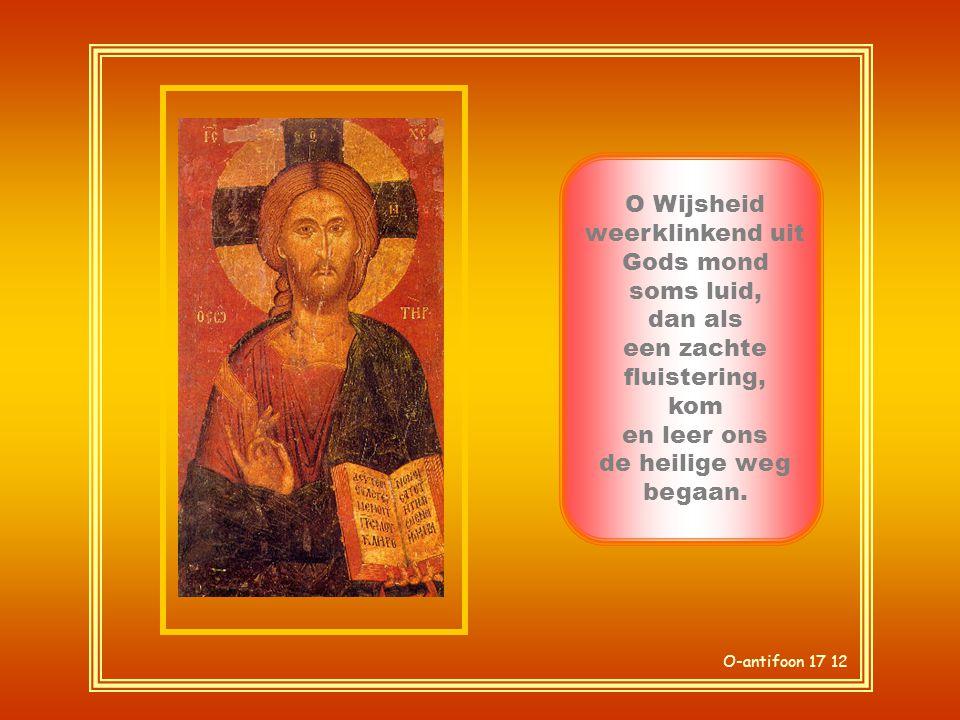 O Wijsheid weerklinkend uit Gods mond soms luid, dan als een zachte fluistering, kom en leer ons de heilige weg begaan.
