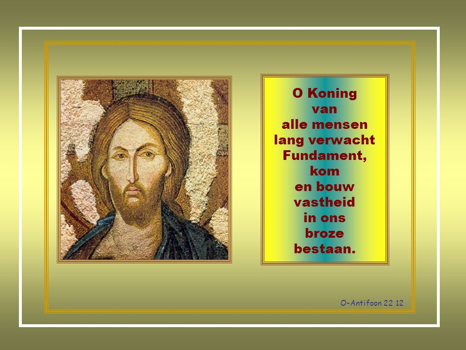 O Koning van alle mensen lang verwacht Fundament, kom en bouw vastheid in ons broze bestaan.
