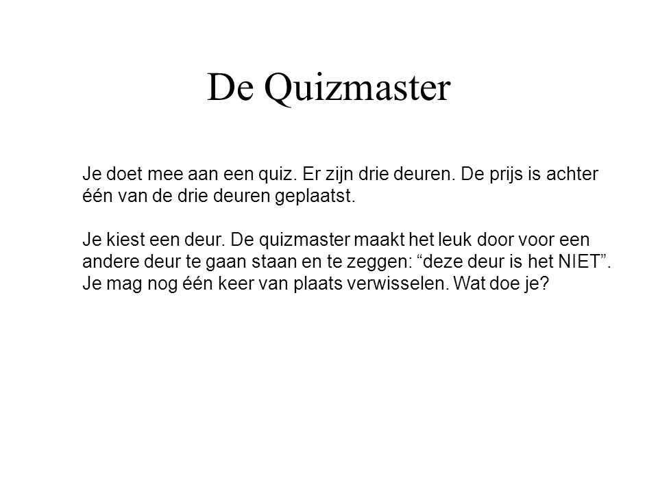 De Quizmaster Je doet mee aan een quiz. Er zijn drie deuren. De prijs is achter. één van de drie deuren geplaatst.