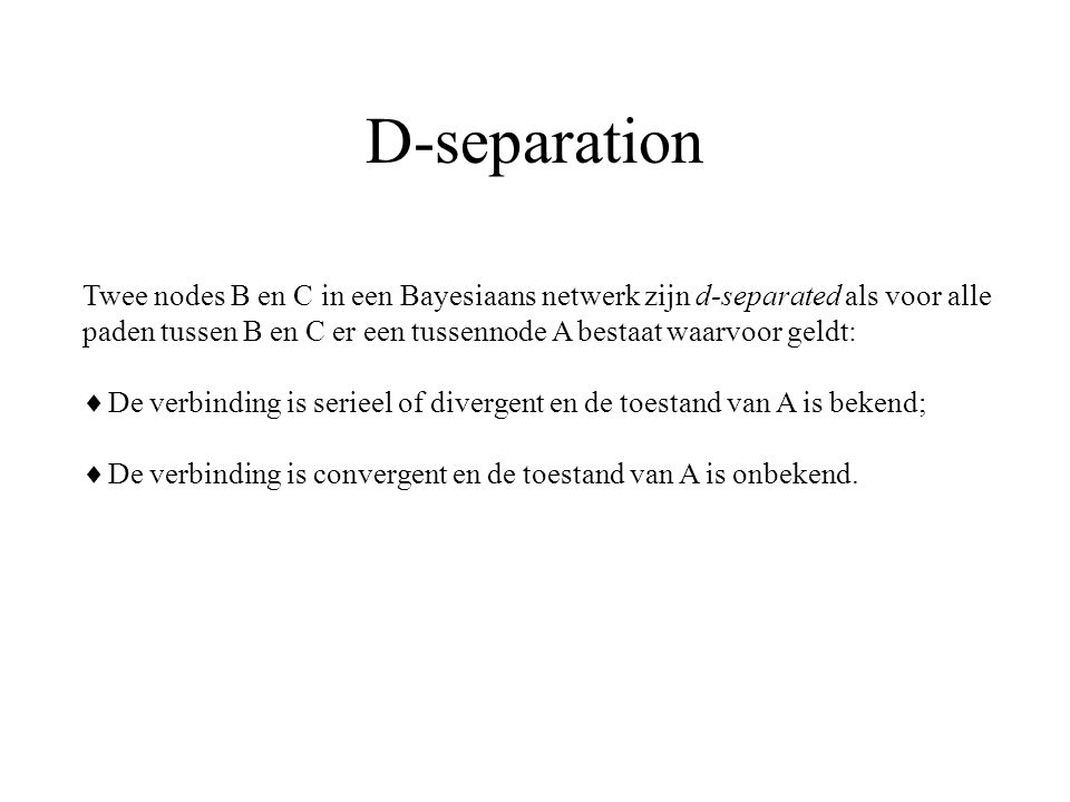 D-separation Twee nodes B en C in een Bayesiaans netwerk zijn d-separated als voor alle.