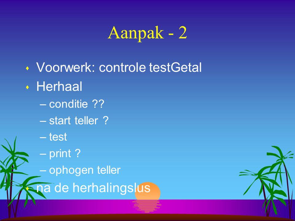 Aanpak - 2 Voorwerk: controle testGetal Herhaal na de herhalingslus