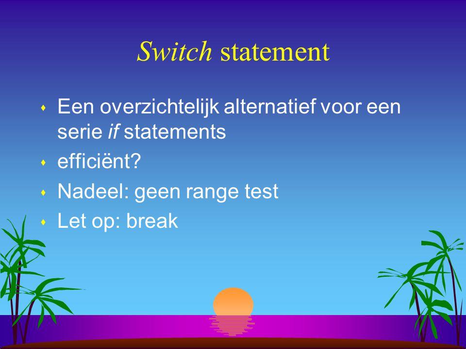 Switch statement Een overzichtelijk alternatief voor een serie if statements. efficiënt Nadeel: geen range test.