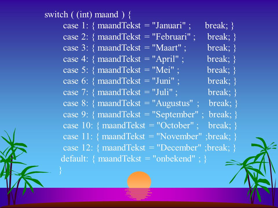 switch ( (int) maand ) { case 1: { maandTekst = Januari ; break; } case 2: { maandTekst = Februari ; break; }