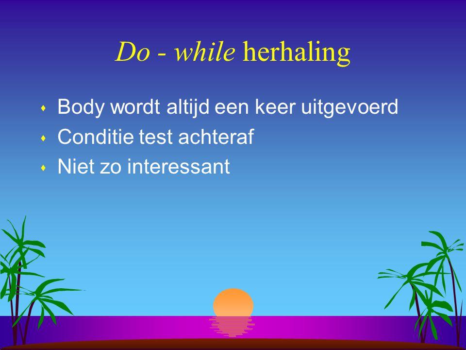 Do - while herhaling Body wordt altijd een keer uitgevoerd