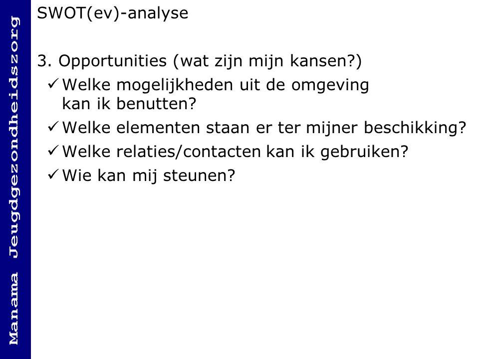 SWOT(ev)-analyse 3. Opportunities (wat zijn mijn kansen ) Welke mogelijkheden uit de omgeving kan ik benutten